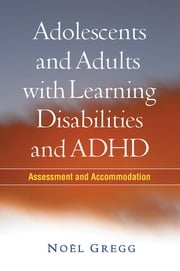 Adolescents and Adults with Learning Disabilities and ADHD - Assessment and Accommodation ebook by Donald D. Deshler, PhD,Noël Gregg, PhD