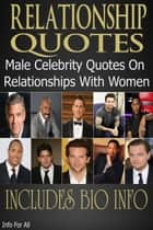 Relationship Quotes - Male Celebrity Quotes On Relationships With Women (Includes Bio) ebook by Info For All