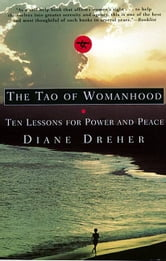 The Tao Of Womanhood - Ten Lessons For Power And Peace ebook by Diane Dreher