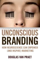 Unconscious Branding - How Neuroscience Can Empower (and Inspire) Marketing ebook by Douglas Van Praet