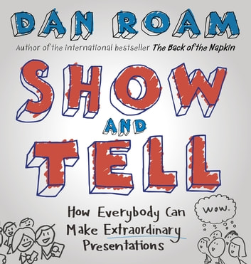 Show and Tell - How Everybody Can Make Extraordinary Presentations ebook by Dan Roam