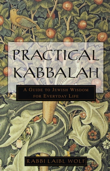 Practical Kabbalah - A Guide to Jewish Wisdom for Everyday Life ebook by Laibl Wolf