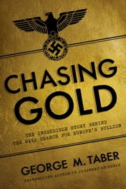 Chasing Gold: The Incredible Story of How the Nazis Stole Europe's Bullion ebook by George M. Taber