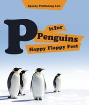 P is For Penguins Happy Flappy Feet - Penguins Childrens Books ebook by Speedy Publishing