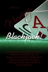 Winning Blackjack! - Blackjack Rules, Blackjack Strategies And Secret Blackjack Tips For Beginners And Experts On Blackjack Card Counting And A Blackjack Strategy Card To Help You Play A Winning Game! ebook by Alfie R. Gould