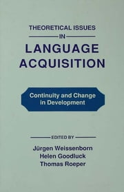 Theoretical Issues in Language Acquisition - Continuity and Change in Development ebook by Juergen Weissenborn,Helen Goodluck,Thomas Roeper
