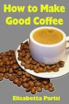 How to Make Good Coffee ebook by