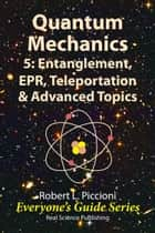 Quantum Mechanics 5: Engtanglement, EPR, Teleportation, & Advanced Topics ebook by Robert Piccioni