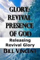 Glory: Revival Presence of God ebook by Bill Vincent