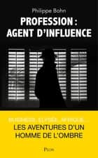 Profession : agent d'influence ebook by Philippe BOHN