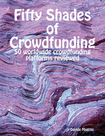 Fifty Shades of Crowdfunding - 50 Worldwide Crowdfunding Platforms Reviewed ebook by Davide Magrini