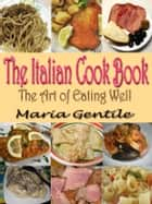 THE ITALIAN COOK BOOK - The Art of Eating Well : Containing Over Two Hundred Recipes For Italian Dishes Original Recipes with linked TOC ebook by Maria Gentile