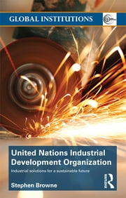 United Nations Industrial Development Organization - Industrial Solutions for a Sustainable Future ebook by Stephen Browne