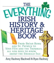 The Everything Irish History & Heritage Book - From Brian Boru and St. Patrick to Sinn Fein and the Troubles, All You Need to Know About the Emerald Isle ebook by Amy Hackney Blackwell,Ryan Hackney