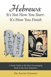 Hebrews: It's Not How You Start--It's How You Finish - A Study Guide to the Most Encouraging Book in the New Testament ebook by Dr. Kathy Stewart