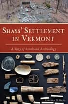 Shays' Settlement in Vermont - A Story of Revolt and Archaeology ebook by Stephen D. Butz