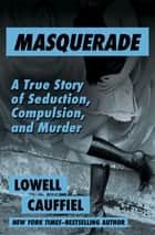 Masquerade - A True Story of Seduction, Compulsion, and Murder ebook by Lowell Cauffiel