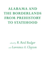 Alabama and the Borderlands - From Prehistory To Statehood ebook by Reid Badger,Marvin T. Smith,Bruce D. Smith,Richard A. Krause,Eugene Lyon,Charles Hudson,Jeffrey P. Brain,Chester B. DePratter,Hazel P. Coker,William S. Coker,Michale C. Scardaville,Wilcomb Washburn,James B. Griffin,Lawrence A. Clayton