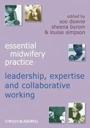 Essential Midwifery Practice - Expertise Leadership and Collaborative Working ebook by Soo Downe,Sheena Byrom,Louise Simpson