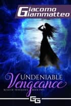 Undeniable Vengeance - Rules of Vengeance, Book II ebook by Giacomo Giammatteo