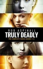 Truly Deadly - The Complete Series: Books 1-5 ebook by Rob Aspinall