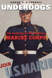 Underdogs - The Making of the Modern Marine Corps ebook by Aaron B. O'Connell