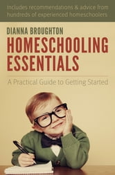 Homeschooling Essentials - A Practical Guide to Getting Started ebook by Dianna Broughton