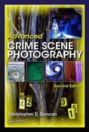 Advanced Crime Scene Photography, Second Edition ebook by Duncan, Christopher D