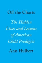 Off the Charts - The Hidden Lives and Lessons of American Child Prodigies ebook by Ann Hulbert