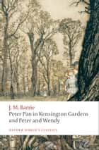 Peter Pan in Kensington Gardens / Peter and Wendy ebook by J. M. Barrie, Peter Hollindale