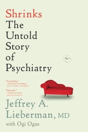 Shrinks - The Untold Story of Psychiatry ebook by Jeffrey A. Lieberman,Ogi Ogas