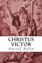 Christus Victor - An Historical Study of the Three Main Types of the Atonement ebook by Gustaf Aulén