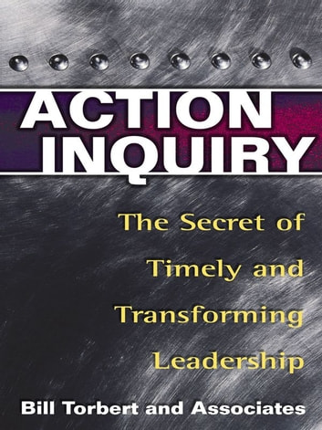 Action Inquiry - The Secret of Timely and Transforming Leadership ebook by William R. Torbert