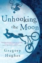 Unhooking the Moon ebook by Gregory Hughes