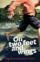On Two Feet and Wings - One boy's amazing story of survival ebook by Abbas Kazerooni