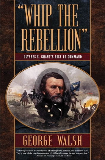 Whip the Rebellion - Ulysses S. Grant's Rise to Command eBook by George Walsh