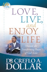 Love, Live, and Enjoy Life - Uncover the Transforming Power of God's Love ebook by Creflo A. Dollar