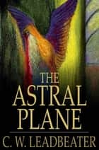 The Astral Plane - Its Scenery, Inhabitants and Phenomena eBook by C. W. Leadbeater