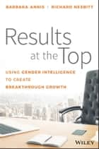 Results at the Top - Using Gender Intelligence to Create Breakthrough Growth ebook by Barbara Annis, Richard Nesbitt