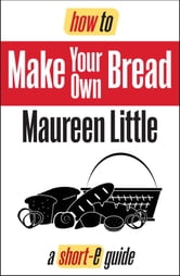 How To Make Your Own Bread (Short-e Guide) ebook by Maureen Little