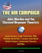 The Air Campaign: John Warden and the Classical Airpower Theorists - Giulio Douhet, Hugh Trenchard, Billy Mitchell, World War I Context, New World, British Empire, Continental Theories, Gulf War ebook by Progressive Management
