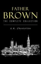 Father Brown Complete Murder Mysteries: The Innocence of Father Brown, The Wisdom of Father Brown, The Donnington Affair… ebook by G. K. Chesterton