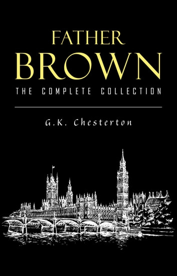 Father Brown (Complete Collection): 53 Murder Mysteries: The Scandal of Father Brown, The Donnington Affair & The Mask of Midas… ebook by G. K. Chesterton