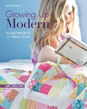 Growing Up Modern - 16 Quilt Projects for Babies & Kids ebook by Allison Harris