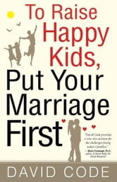 To Raise Happy Kids, Put Your Marriage First ebook by David Code