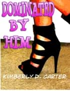 Dominated By Him: The Billionaire Series (Book 1) (A BDSM Erotic Romance) ebook by Kimberly D. Carter