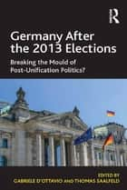 Germany After the 2013 Elections - Breaking the Mould of Post-Unification Politics? ebook by Gabriele D'Ottavio, Thomas Saalfeld