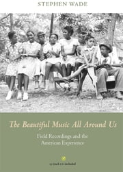 The Beautiful Music All Around Us - Field Recordings and the American Experience ebook by Stephen Wade