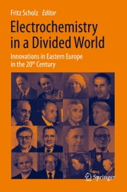 Electrochemistry in a Divided World - Innovations in Eastern Europe in the 20th Century ebook by Fritz Scholz