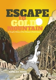 Escape to Gold Mountain - A Graphic History of the Chinese in North America ebook by David H.T. Wong